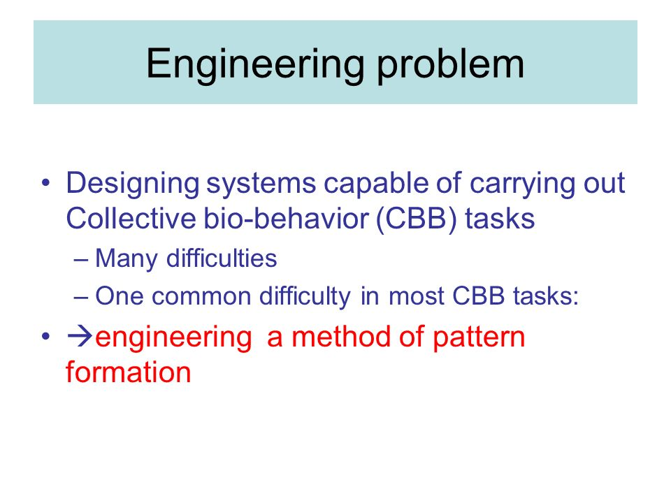Engineering problem Designing systems capable of carrying out Collective bio-behavior (CBB) tasks –Many difficulties –One common difficulty in most CBB tasks: engineering a method of pattern formation