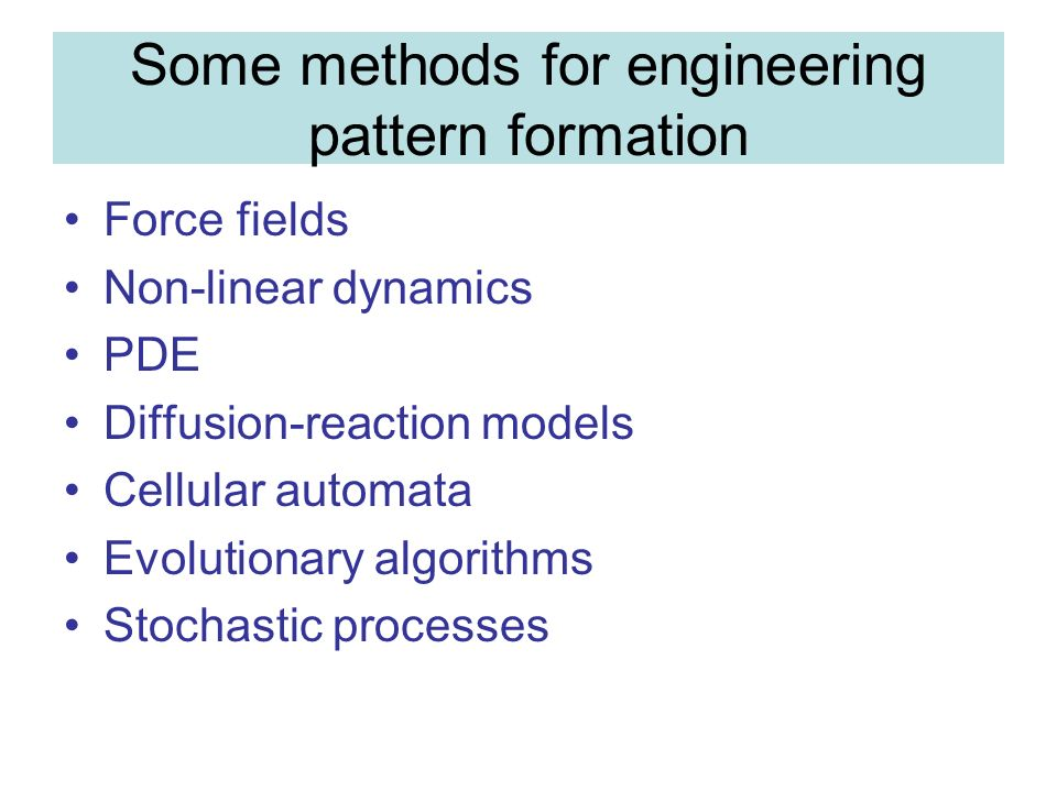 Some methods for engineering pattern formation Force fields Non-linear dynamics PDE Diffusion-reaction models Cellular automata Evolutionary algorithms Stochastic processes