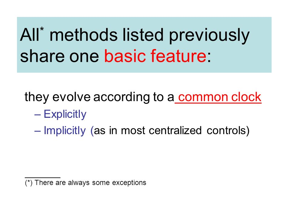 All * methods listed previously share one basic feature: they evolve according to a common clock –Explicitly –Implicitly (as in most centralized controls) _________ (*) There are always some exceptions