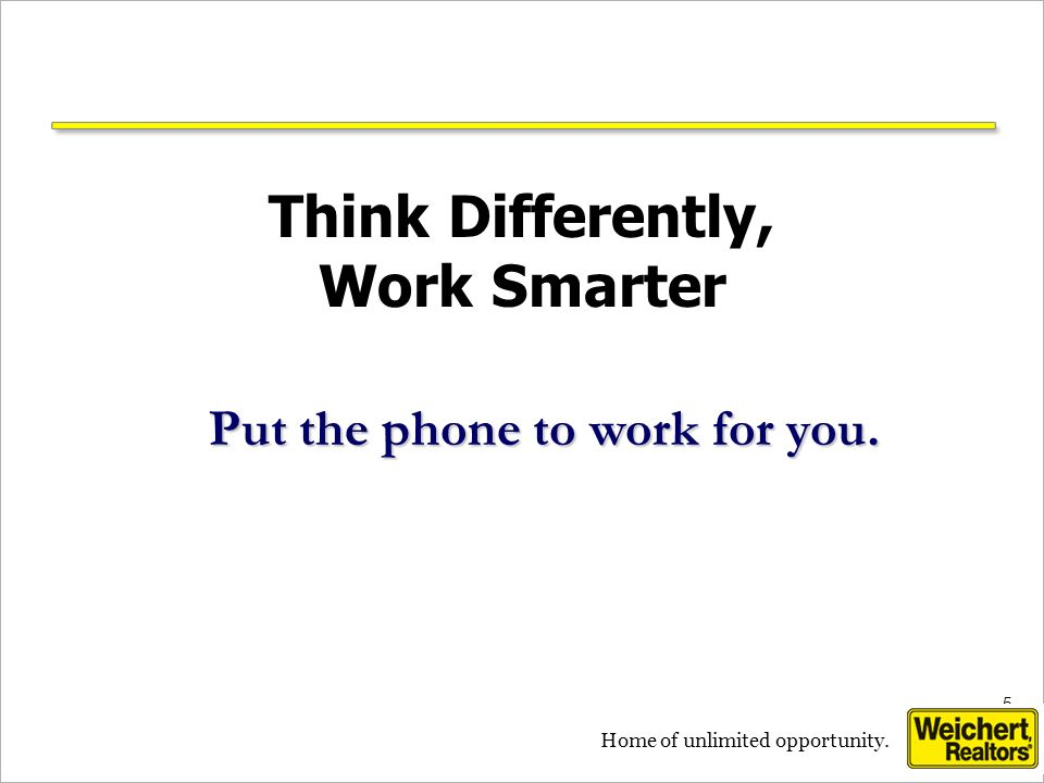 5 5 Home of unlimited opportunity. Think Differently, Work Smarter Put the phone to work for you.