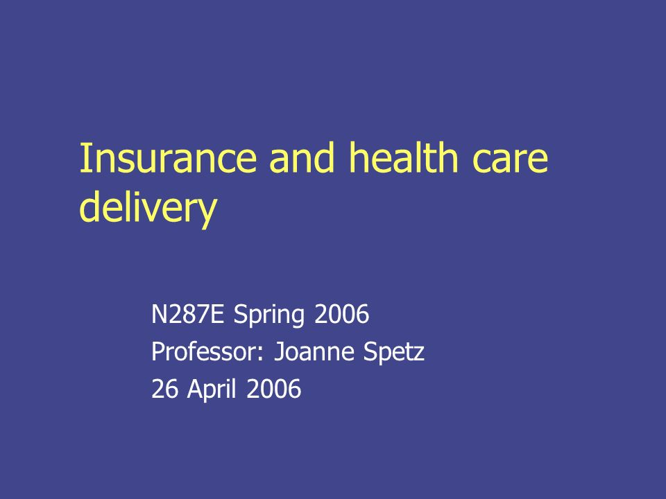 Insurance and health care delivery N287E Spring 2006 Professor: Joanne Spetz 26 April 2006