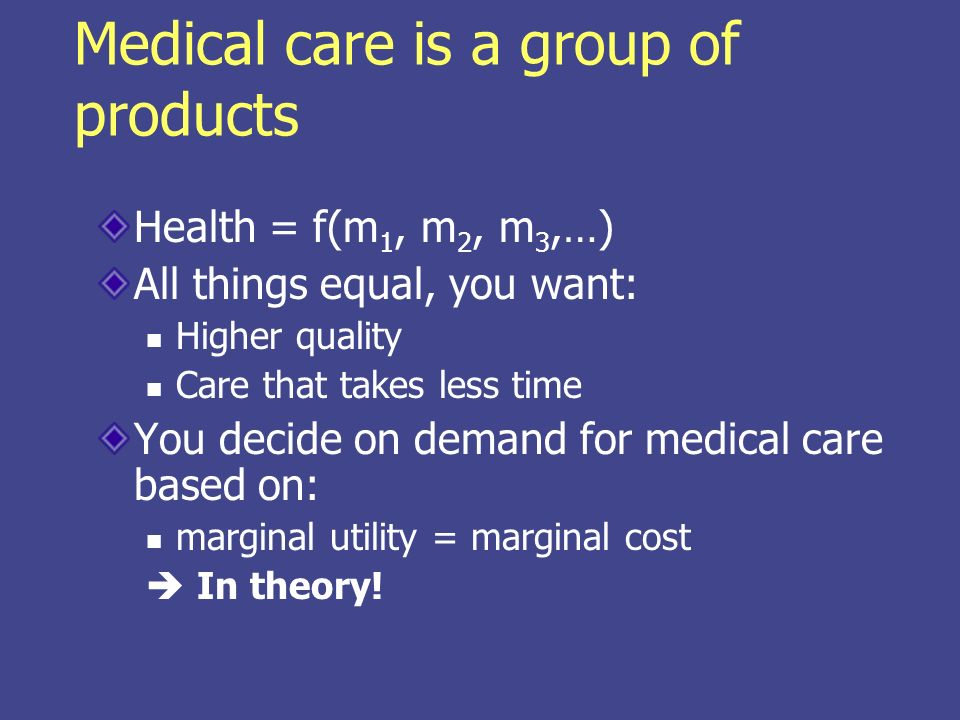 Medical care is a group of products Health = f(m 1, m 2, m 3,…) All things equal, you want: Higher quality Care that takes less time You decide on demand for medical care based on: marginal utility = marginal cost In theory!
