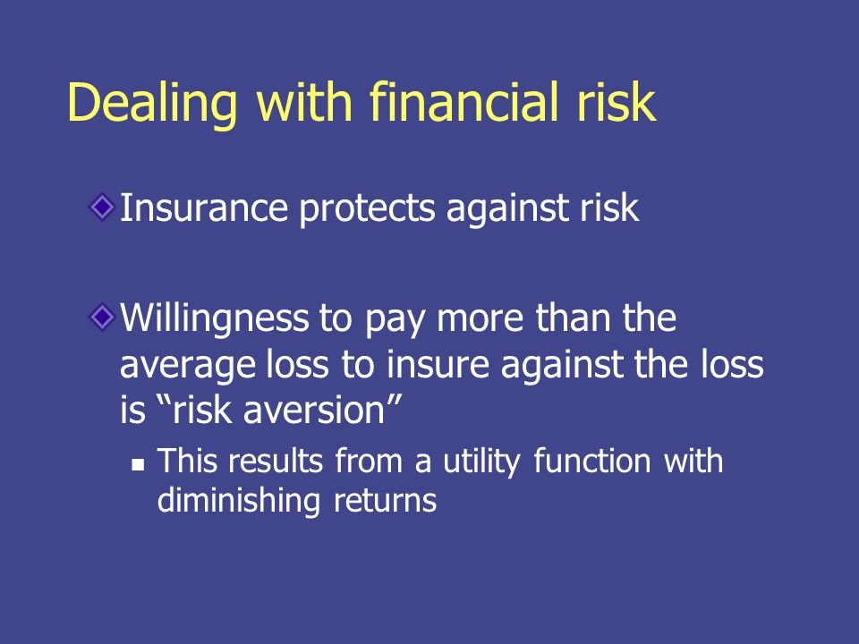 Dealing with financial risk Insurance protects against risk Willingness to pay more than the average loss to insure against the loss is risk aversion This results from a utility function with diminishing returns