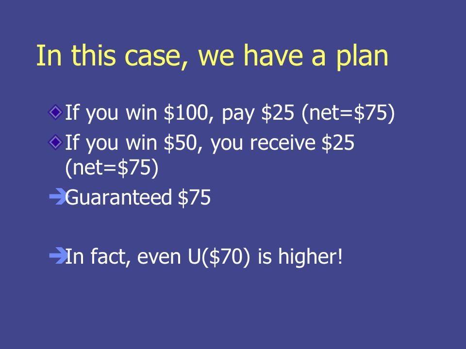 In this case, we have a plan If you win $100, pay $25 (net=$75) If you win $50, you receive $25 (net=$75) Guaranteed $75 In fact, even U($70) is higher!