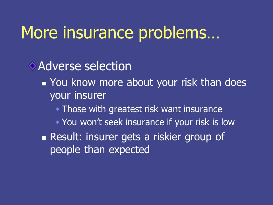 More insurance problems… Adverse selection You know more about your risk than does your insurer Those with greatest risk want insurance You wont seek insurance if your risk is low Result: insurer gets a riskier group of people than expected