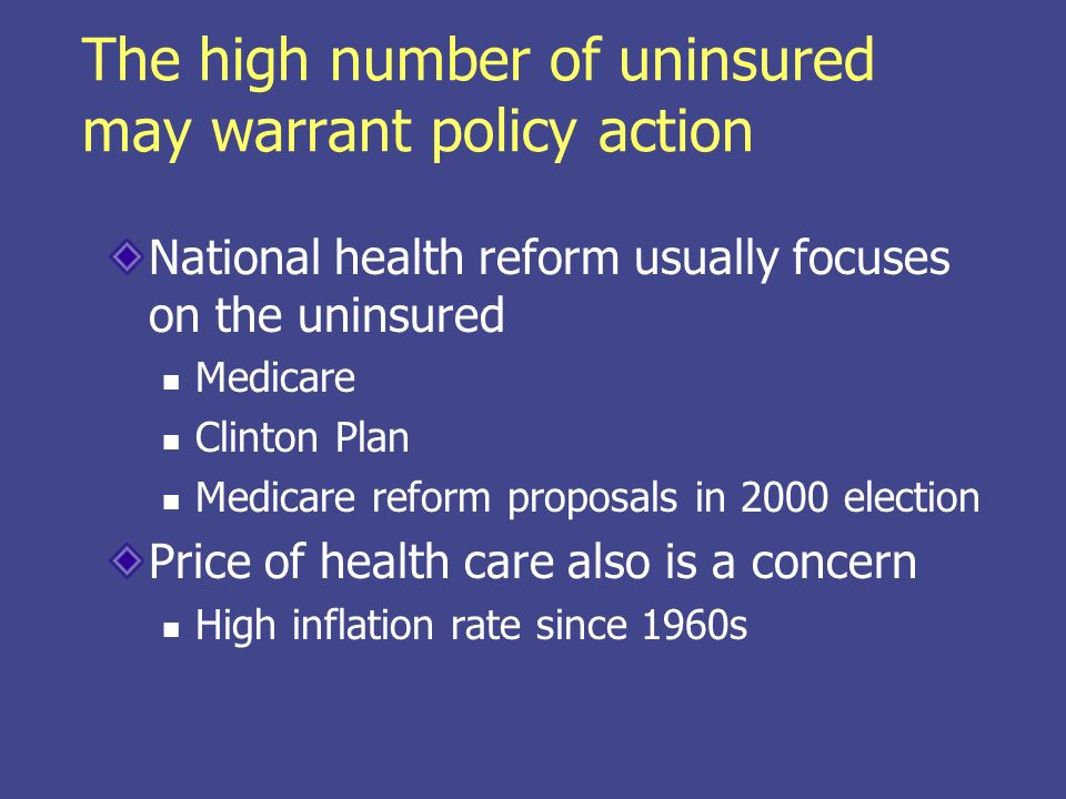 The high number of uninsured may warrant policy action National health reform usually focuses on the uninsured Medicare Clinton Plan Medicare reform proposals in 2000 election Price of health care also is a concern High inflation rate since 1960s