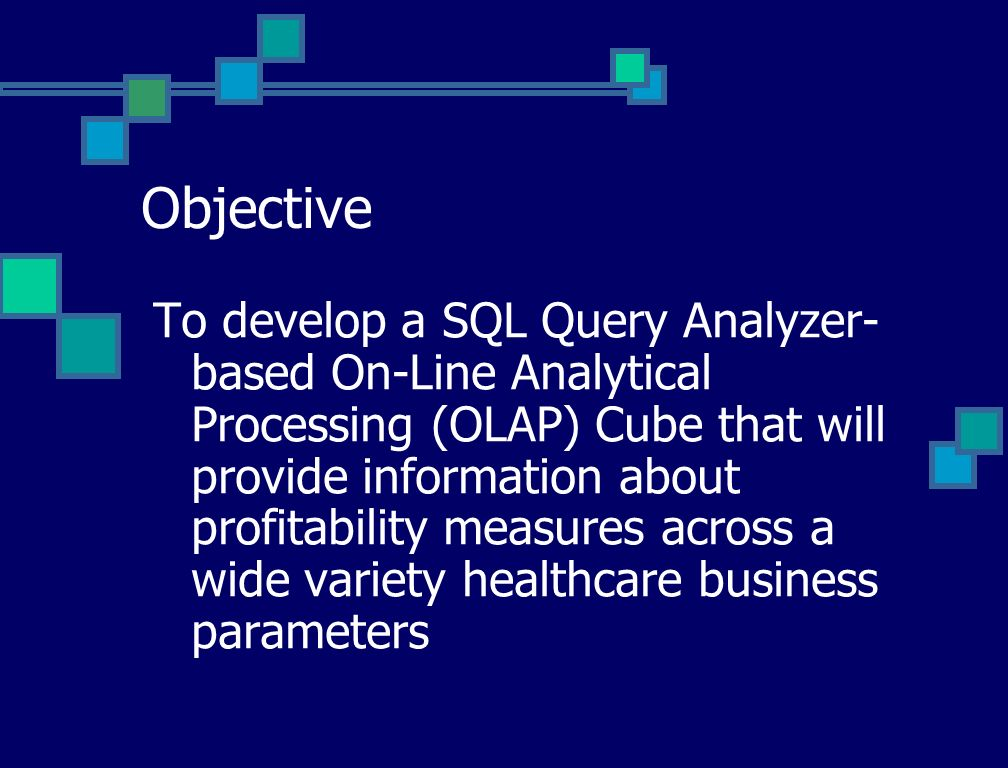 Objective To develop a SQL Query Analyzer- based On-Line Analytical Processing (OLAP) Cube that will provide information about profitability measures across a wide variety healthcare business parameters