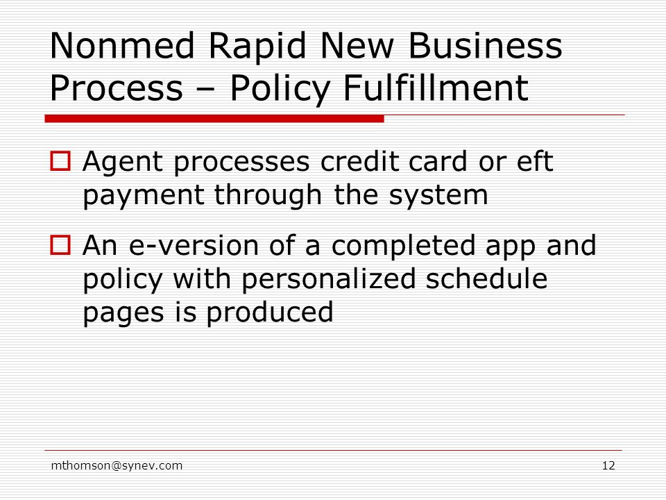 mthomson@synev.com12 Nonmed Rapid New Business Process – Policy Fulfillment Agent processes credit card or eft payment through the system An e-version of a completed app and policy with personalized schedule pages is produced