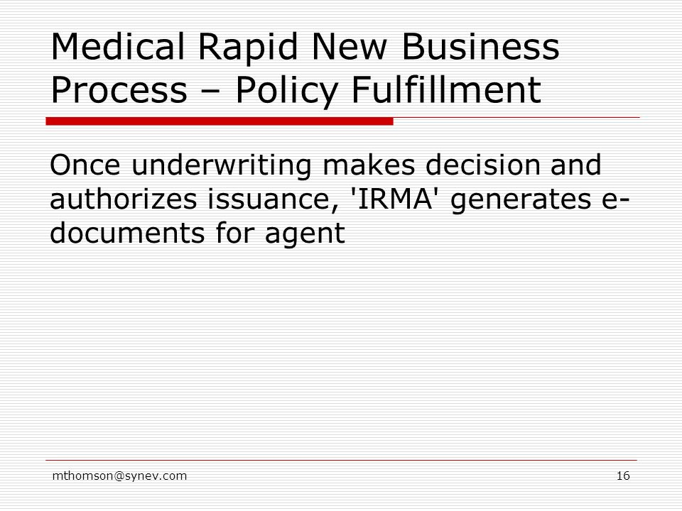 mthomson@synev.com16 Medical Rapid New Business Process – Policy Fulfillment Once underwriting makes decision and authorizes issuance, IRMA generates e- documents for agent