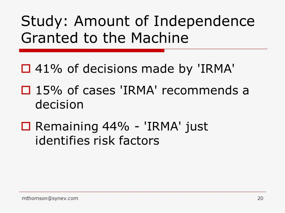 mthomson@synev.com20 Study: Amount of Independence Granted to the Machine 41% of decisions made by IRMA 15% of cases IRMA recommends a decision Remaining 44% - IRMA just identifies risk factors