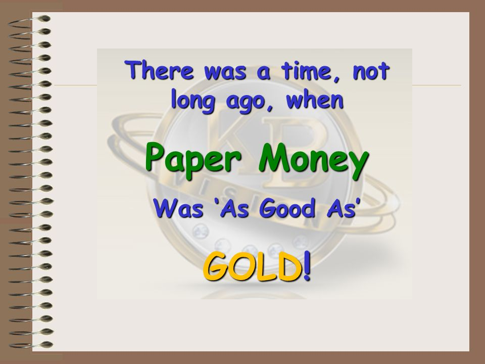 There was a time, not long ago, when Paper Money Was As Good As GOLD!