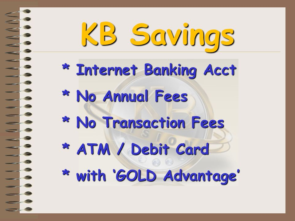 KB Savings * Internet Banking Acct * No Annual Fees * No Transaction Fees * ATM / Debit Card * with GOLD Advantage