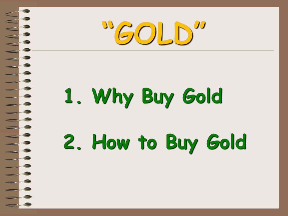 1. Why Buy Gold 2. How to Buy Gold GOLD