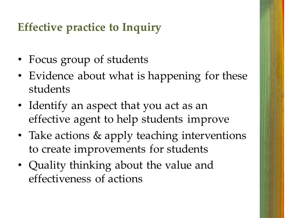 Effective practice to Inquiry Focus group of students Evidence about what is happening for these students Identify an aspect that you act as an effective agent to help students improve Take actions & apply teaching interventions to create improvements for students Quality thinking about the value and effectiveness of actions