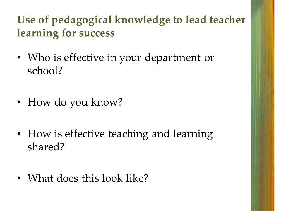 Use of pedagogical knowledge to lead teacher learning for success Who is effective in your department or school.