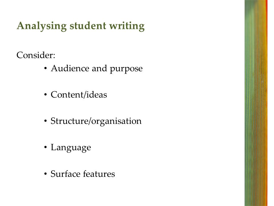 Analysing student writing Consider: Audience and purpose Content/ideas Structure/organisation Language Surface features