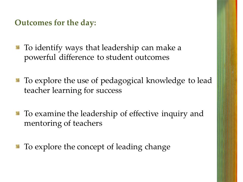 Outcomes for the day: To identify ways that leadership can make a powerful difference to student outcomes To explore the use of pedagogical knowledge to lead teacher learning for success To examine the leadership of effective inquiry and mentoring of teachers To explore the concept of leading change