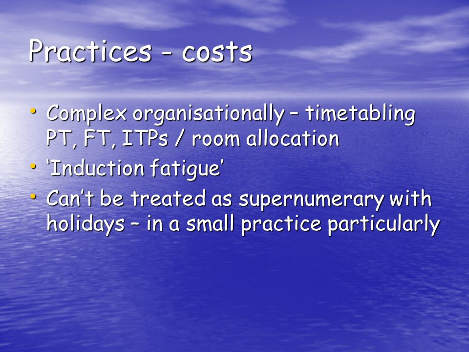 Practices - costs Complex organisationally – timetabling PT, FT, ITPs / room allocation Complex organisationally – timetabling PT, FT, ITPs / room allocation Induction fatigue Induction fatigue Cant be treated as supernumerary with holidays – in a small practice particularly Cant be treated as supernumerary with holidays – in a small practice particularly