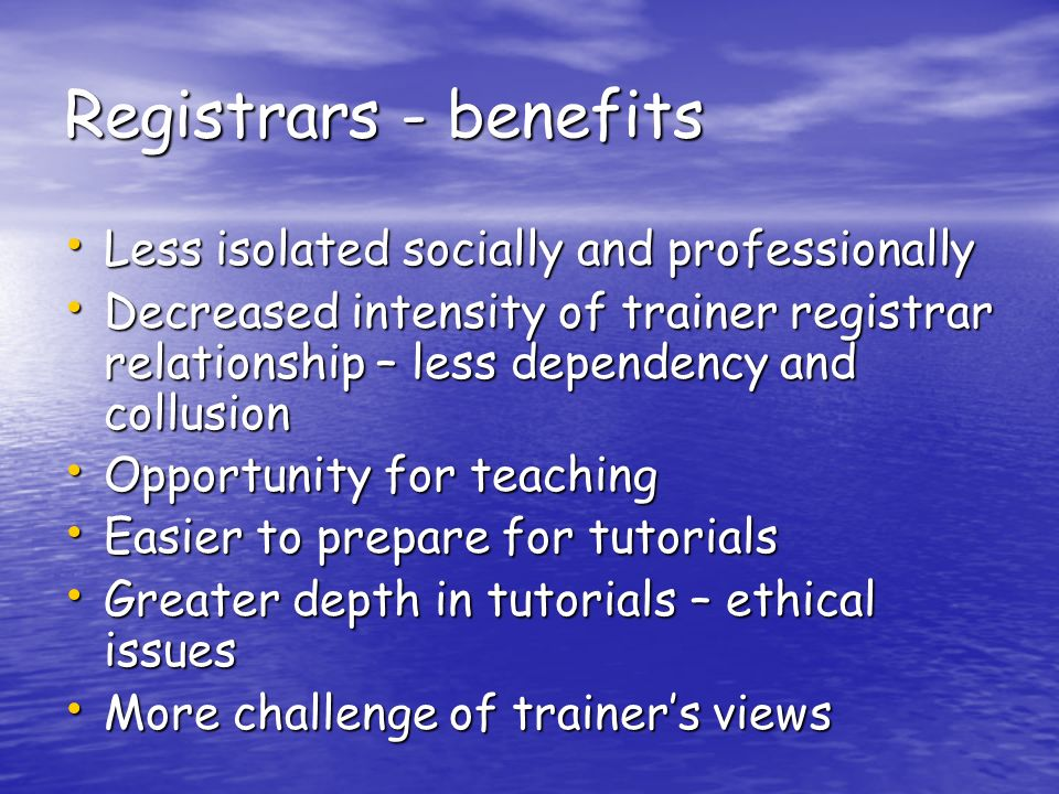 Registrars - benefits Less isolated socially and professionally Less isolated socially and professionally Decreased intensity of trainer registrar relationship – less dependency and collusion Decreased intensity of trainer registrar relationship – less dependency and collusion Opportunity for teaching Opportunity for teaching Easier to prepare for tutorials Easier to prepare for tutorials Greater depth in tutorials – ethical issues Greater depth in tutorials – ethical issues More challenge of trainers views More challenge of trainers views