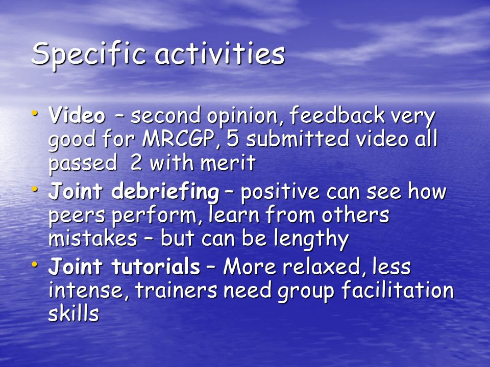 Specific activities Video – second opinion, feedback very good for MRCGP, 5 submitted video all passed 2 with merit Video – second opinion, feedback very good for MRCGP, 5 submitted video all passed 2 with merit Joint debriefing – positive can see how peers perform, learn from others mistakes – but can be lengthy Joint debriefing – positive can see how peers perform, learn from others mistakes – but can be lengthy Joint tutorials – More relaxed, less intense, trainers need group facilitation skills Joint tutorials – More relaxed, less intense, trainers need group facilitation skills