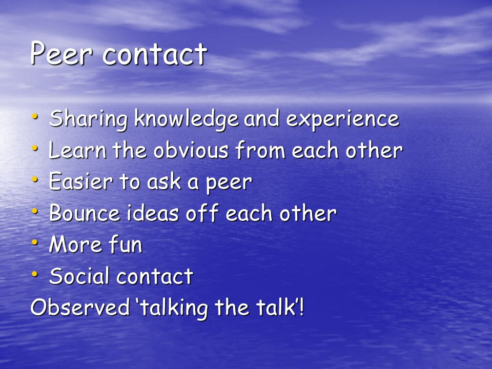 Peer contact Sharing knowledge and experience Sharing knowledge and experience Learn the obvious from each other Learn the obvious from each other Easier to ask a peer Easier to ask a peer Bounce ideas off each other Bounce ideas off each other More fun More fun Social contact Social contact Observed talking the talk!