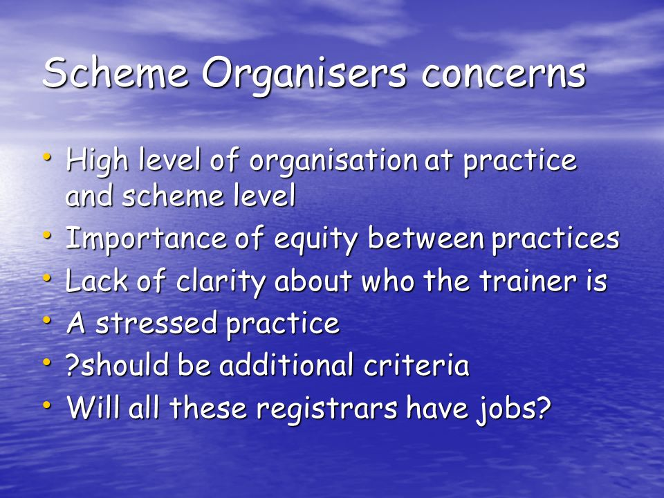 Scheme Organisers concerns High level of organisation at practice and scheme level High level of organisation at practice and scheme level Importance of equity between practices Importance of equity between practices Lack of clarity about who the trainer is Lack of clarity about who the trainer is A stressed practice A stressed practice should be additional criteria should be additional criteria Will all these registrars have jobs.