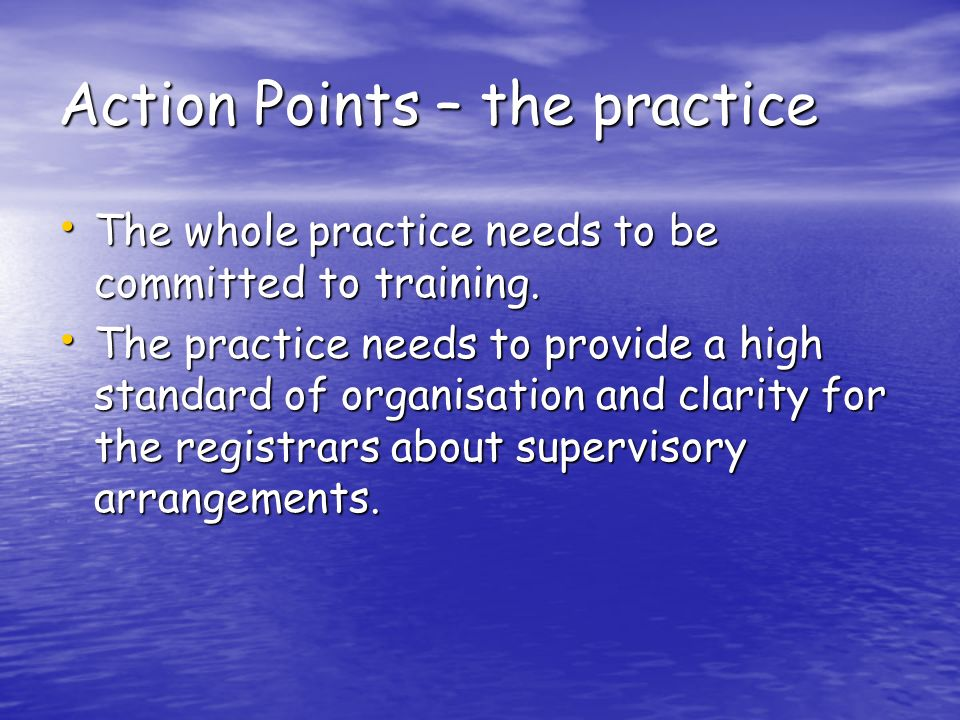 Action Points – the practice The whole practice needs to be committed to training.