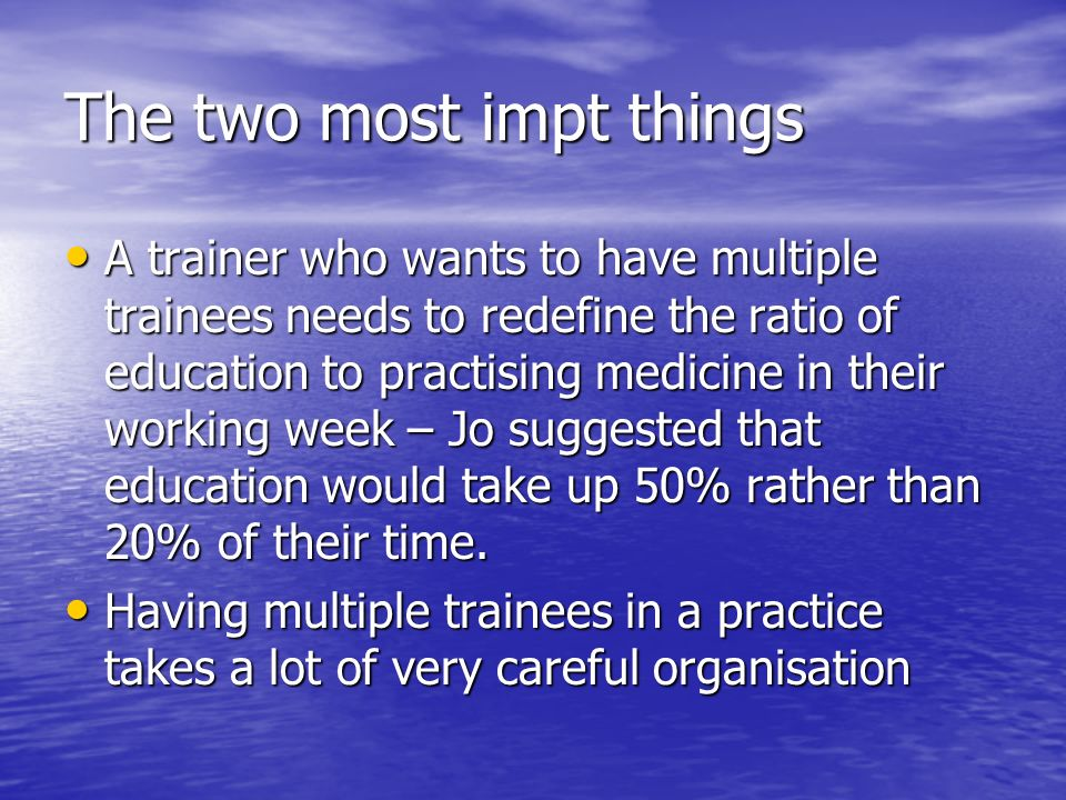 The two most impt things A trainer who wants to have multiple trainees needs to redefine the ratio of education to practising medicine in their working week – Jo suggested that education would take up 50% rather than 20% of their time.