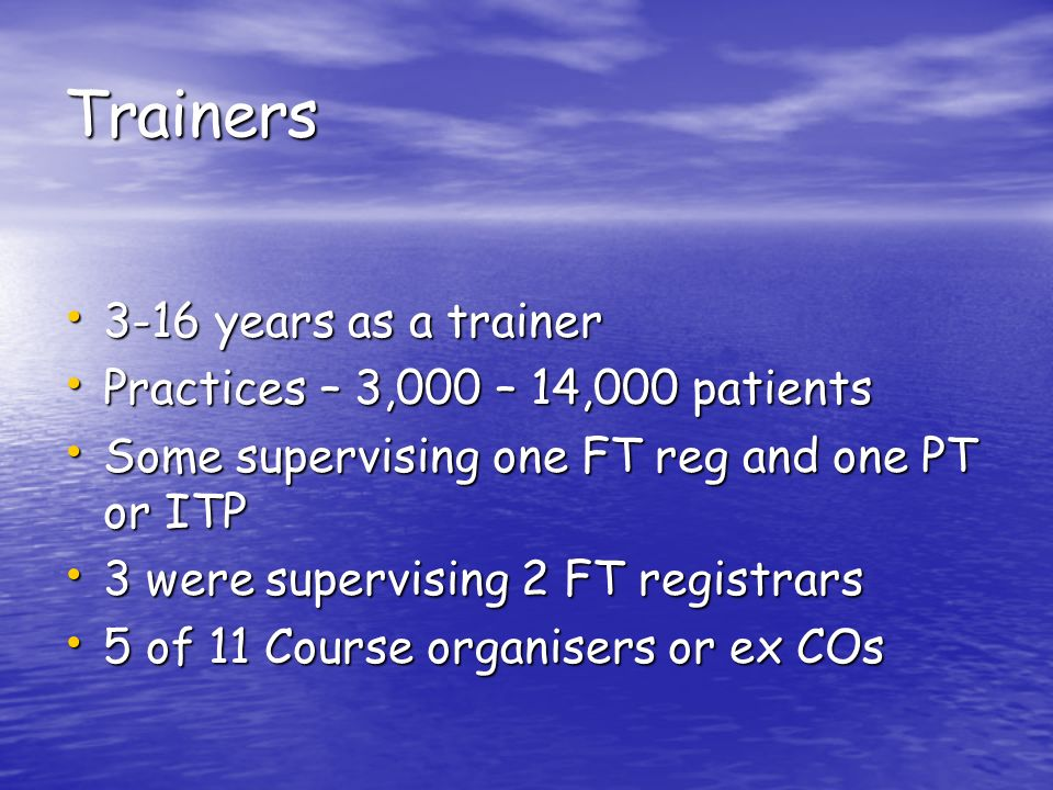 Trainers 3-16 years as a trainer 3-16 years as a trainer Practices – 3,000 – 14,000 patients Practices – 3,000 – 14,000 patients Some supervising one FT reg and one PT or ITP Some supervising one FT reg and one PT or ITP 3 were supervising 2 FT registrars 3 were supervising 2 FT registrars 5 of 11 Course organisers or ex COs 5 of 11 Course organisers or ex COs