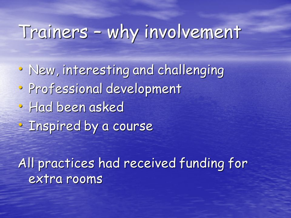 Trainers – why involvement New, interesting and challenging New, interesting and challenging Professional development Professional development Had been asked Had been asked Inspired by a course Inspired by a course All practices had received funding for extra rooms