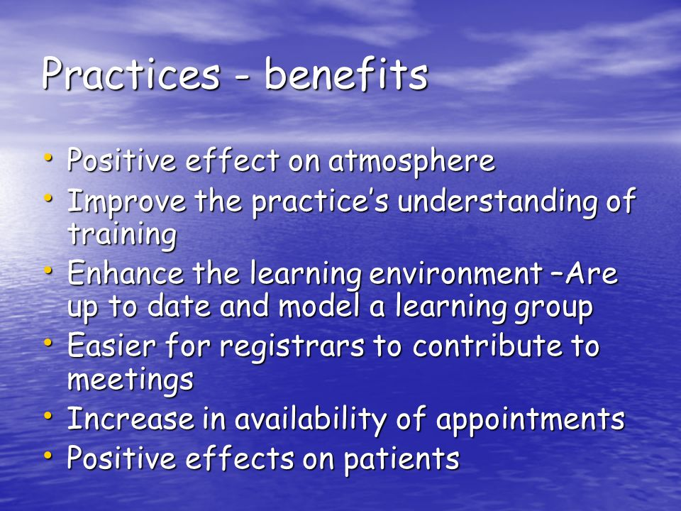 Practices - benefits Positive effect on atmosphere Positive effect on atmosphere Improve the practices understanding of training Improve the practices understanding of training Enhance the learning environment –Are up to date and model a learning group Enhance the learning environment –Are up to date and model a learning group Easier for registrars to contribute to meetings Easier for registrars to contribute to meetings Increase in availability of appointments Increase in availability of appointments Positive effects on patients Positive effects on patients