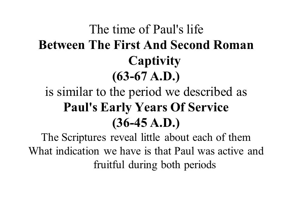 The time of Paul s life Between The First And Second Roman Captivity (63-67 A.D.) is similar to the period we described as Paul s Early Years Of Service (36-45 A.D.) The Scriptures reveal little about each of them What indication we have is that Paul was active and fruitful during both periods