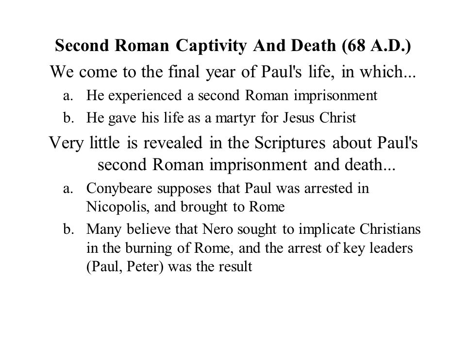 Second Roman Captivity And Death (68 A.D.) We come to the final year of Paul s life, in which...