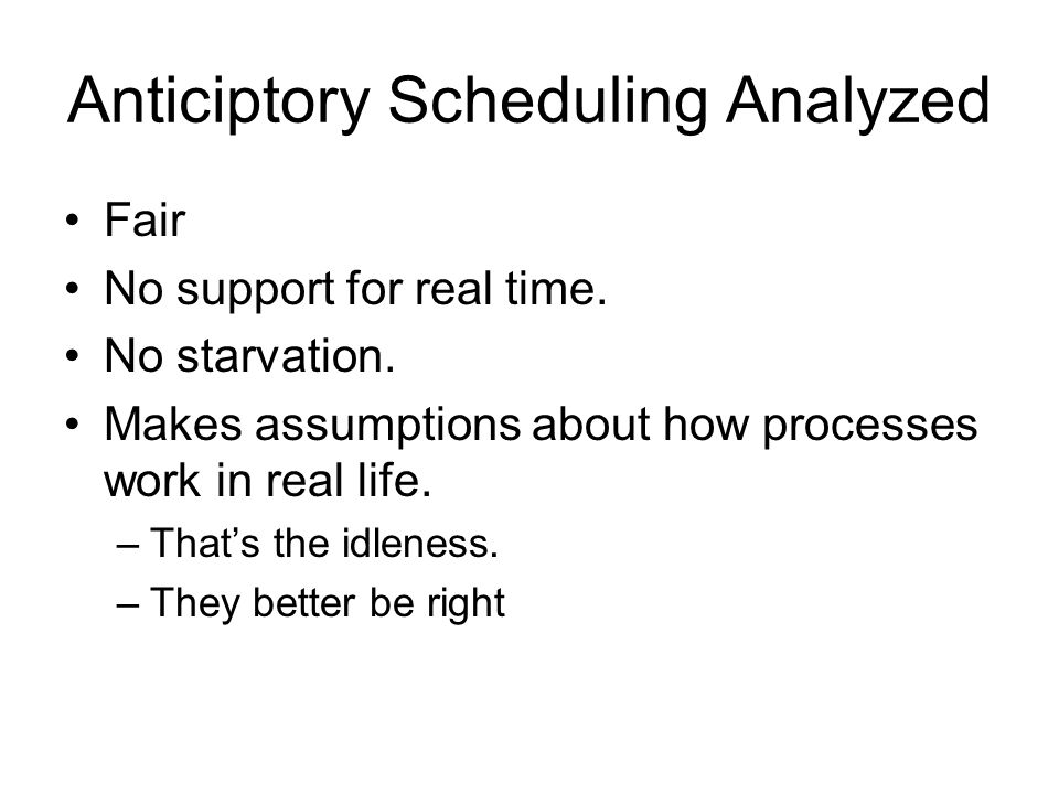 Anticiptory Scheduling Analyzed Fair No support for real time.