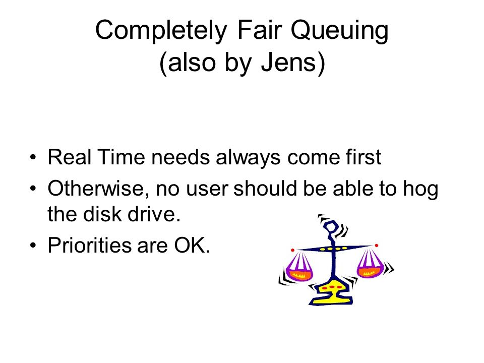 Completely Fair Queuing (also by Jens) Real Time needs always come first Otherwise, no user should be able to hog the disk drive.