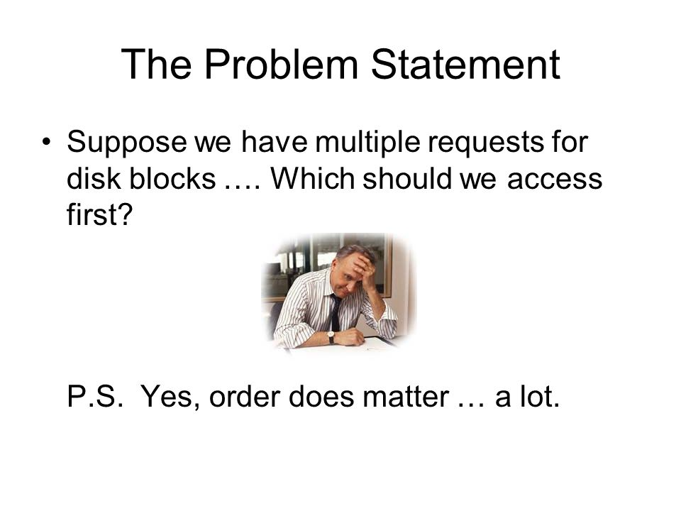 The Problem Statement Suppose we have multiple requests for disk blocks ….