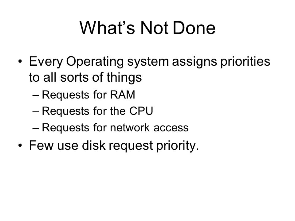 Whats Not Done Every Operating system assigns priorities to all sorts of things –Requests for RAM –Requests for the CPU –Requests for network access Few use disk request priority.