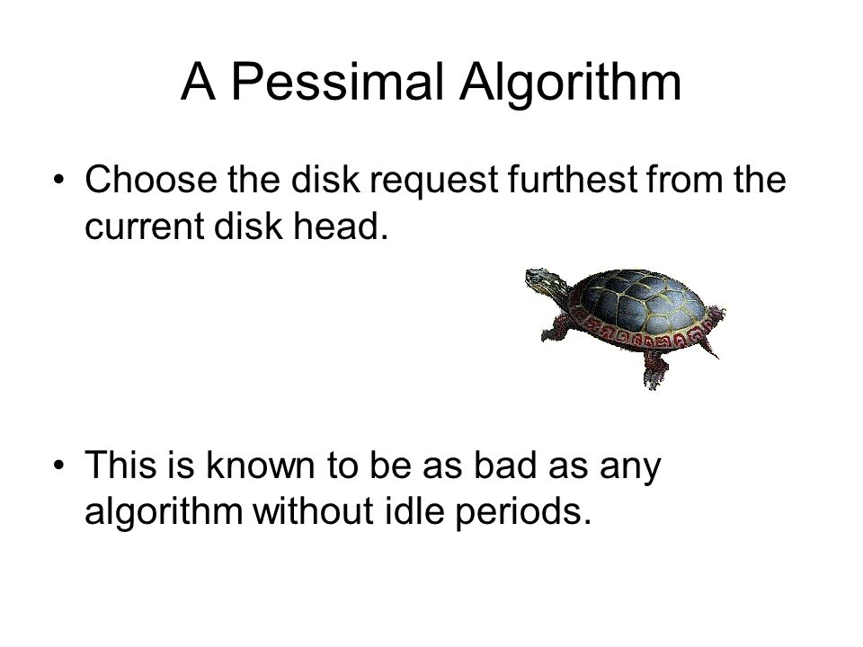 A Pessimal Algorithm Choose the disk request furthest from the current disk head.
