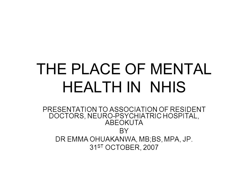 THE PLACE OF MENTAL HEALTH IN NHIS PRESENTATION TO ASSOCIATION OF RESIDENT DOCTORS, NEURO-PSYCHIATRIC HOSPITAL, ABEOKUTA BY DR EMMA OHUAKANWA, MB;BS, MPA, JP.