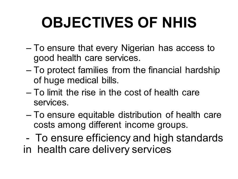 OBJECTIVES OF NHIS –To ensure that every Nigerian has access to good health care services.