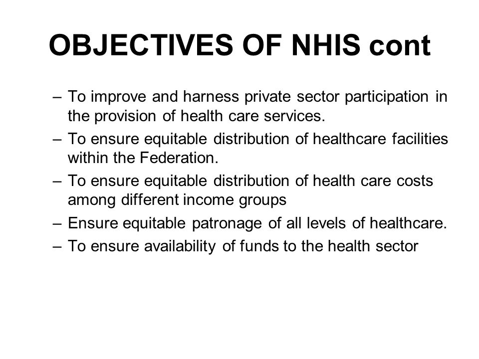 OBJECTIVES OF NHIS cont –T–To improve and harness private sector participation in the provision of health care services.