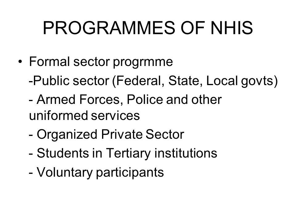 PROGRAMMES OF NHIS Formal sector progrmme -Public sector (Federal, State, Local govts) - Armed Forces, Police and other uniformed services - Organized Private Sector - Students in Tertiary institutions - Voluntary participants
