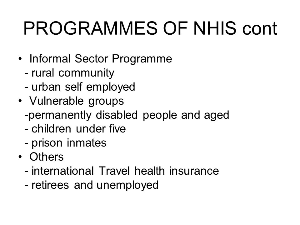 PROGRAMMES OF NHIS cont Informal Sector Programme - rural community - urban self employed Vulnerable groups -permanently disabled people and aged - children under five - prison inmates Others - international Travel health insurance - retirees and unemployed