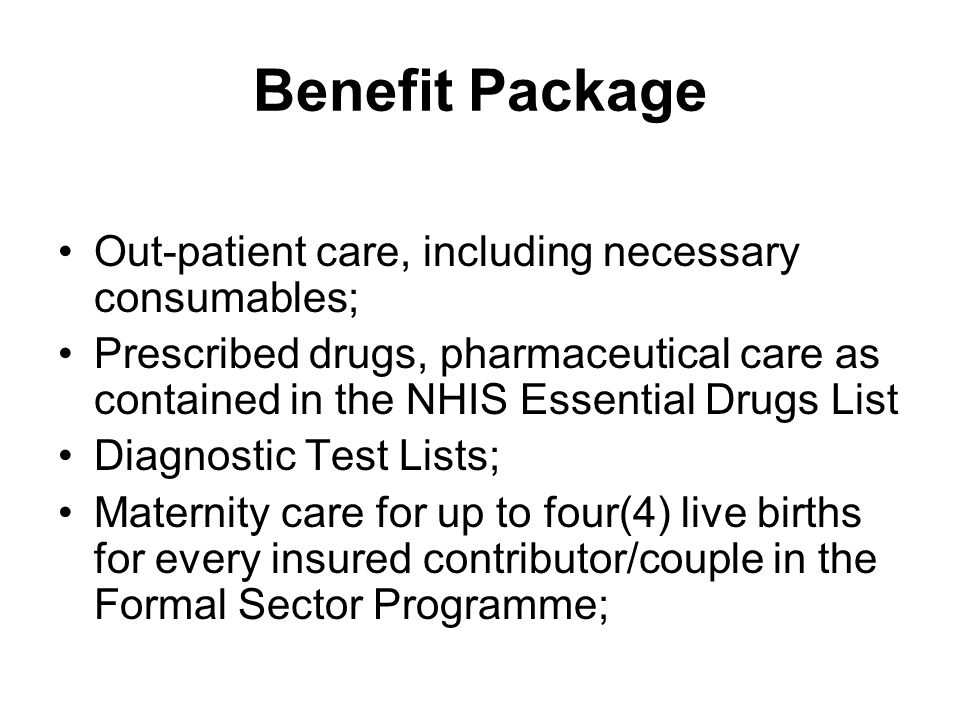 Benefit Package Out-patient care, including necessary consumables; Prescribed drugs, pharmaceutical care as contained in the NHIS Essential Drugs List Diagnostic Test Lists; Maternity care for up to four(4) live births for every insured contributor/couple in the Formal Sector Programme;