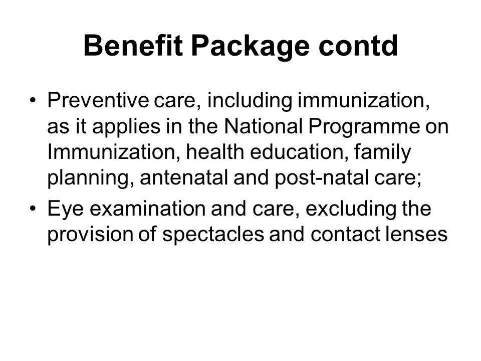 Benefit Package contd Preventive care, including immunization, as it applies in the National Programme on Immunization, health education, family planning, antenatal and post-natal care; Eye examination and care, excluding the provision of spectacles and contact lenses