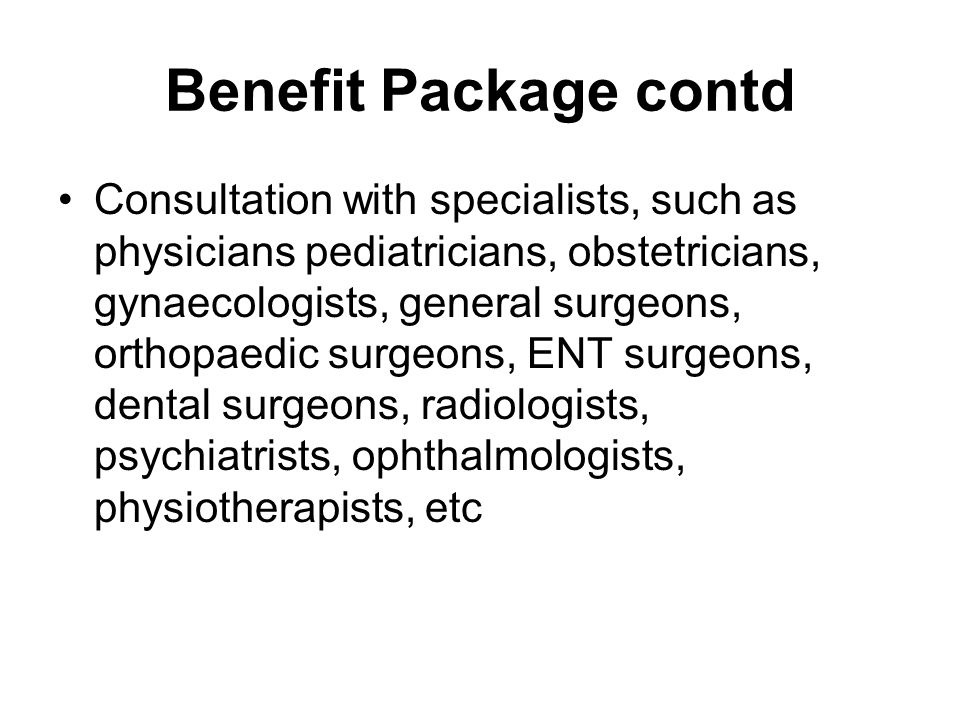 Benefit Package contd Consultation with specialists, such as physicians pediatricians, obstetricians, gynaecologists, general surgeons, orthopaedic surgeons, ENT surgeons, dental surgeons, radiologists, psychiatrists, ophthalmologists, physiotherapists, etc