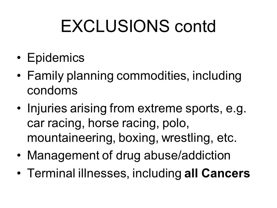 EXCLUSIONS contd Epidemics Family planning commodities, including condoms Injuries arising from extreme sports, e.g.