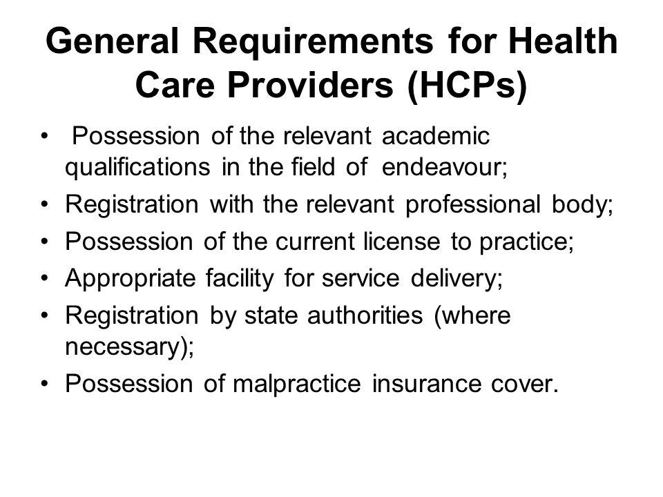 General Requirements for Health Care Providers (HCPs) Possession of the relevant academic qualifications in the field of endeavour; Registration with the relevant professional body; Possession of the current license to practice; Appropriate facility for service delivery; Registration by state authorities (where necessary); Possession of malpractice insurance cover.