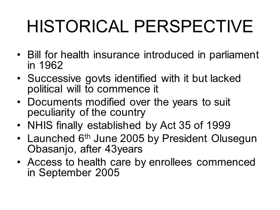 HISTORICAL PERSPECTIVE Bill for health insurance introduced in parliament in 1962 Successive govts identified with it but lacked political will to commence it Documents modified over the years to suit peculiarity of the country NHIS finally established by Act 35 of 1999 Launched 6 th June 2005 by President Olusegun Obasanjo, after 43years Access to health care by enrollees commenced in September 2005