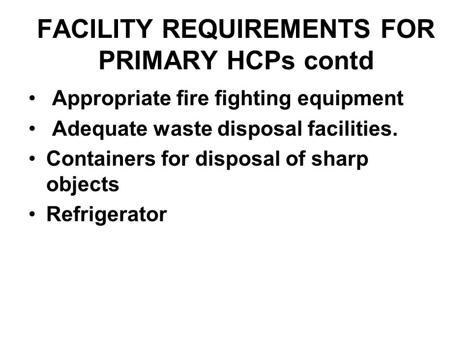 FACILITY REQUIREMENTS FOR PRIMARY HCPs contd Appropriate fire fighting equipment Adequate waste disposal facilities.